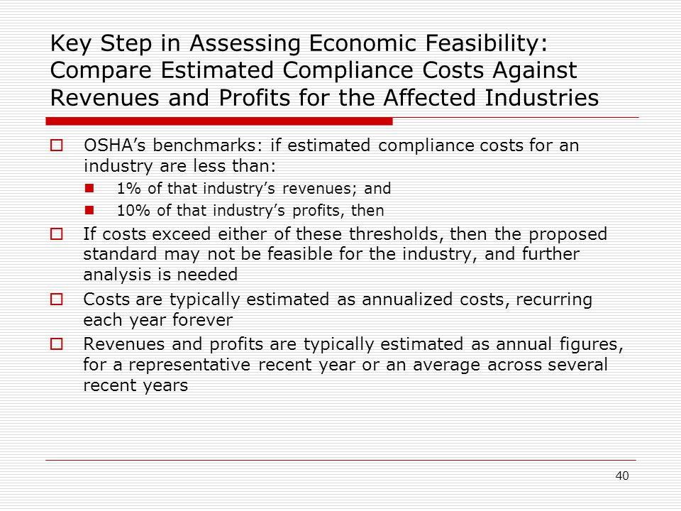 Key Step in Assessing Economic Feasibility: Compare Estimated Compliance Costs Against Revenues and Profits for the Affected Industries  OSHA's benchmarks: if estimated compliance costs for an industry are less than: 1% of that industry's revenues; and 10% of that industry's profits, then  If costs exceed either of these thresholds, then the proposed standard may not be feasible for the industry, and further analysis is needed  Costs are typically estimated as annualized costs, recurring each year forever  Revenues and profits are typically estimated as annual figures, for a representative recent year or an average across several recent years 40