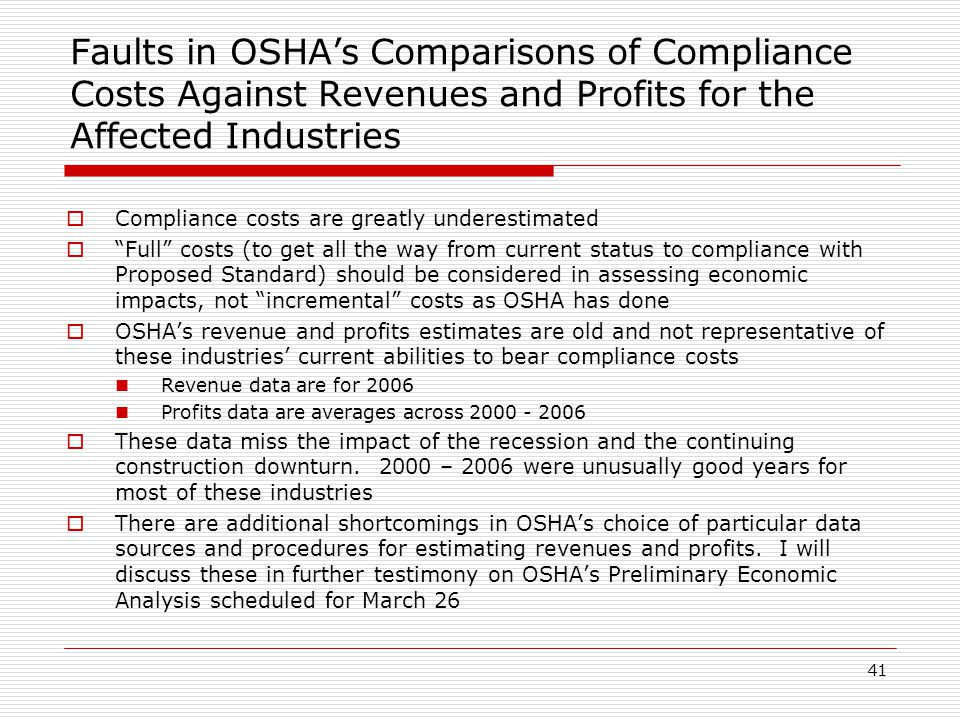 Faults in OSHA's Comparisons of Compliance Costs Against Revenues and Profits for the Affected Industries  Compliance costs are greatly underestimated  Full costs (to get all the way from current status to compliance with Proposed Standard) should be considered in assessing economic impacts, not incremental costs as OSHA has done  OSHA's revenue and profits estimates are old and not representative of these industries' current abilities to bear compliance costs Revenue data are for 2006 Profits data are averages across 2000 - 2006  These data miss the impact of the recession and the continuing construction downturn.