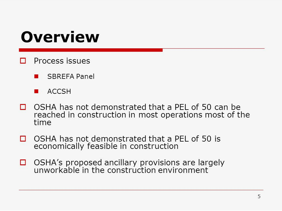 Overview  Process issues SBREFA Panel ACCSH  OSHA has not demonstrated that a PEL of 50 can be reached in construction in most operations most of the time  OSHA has not demonstrated that a PEL of 50 is economically feasible in construction  OSHA's proposed ancillary provisions are largely unworkable in the construction environment 5