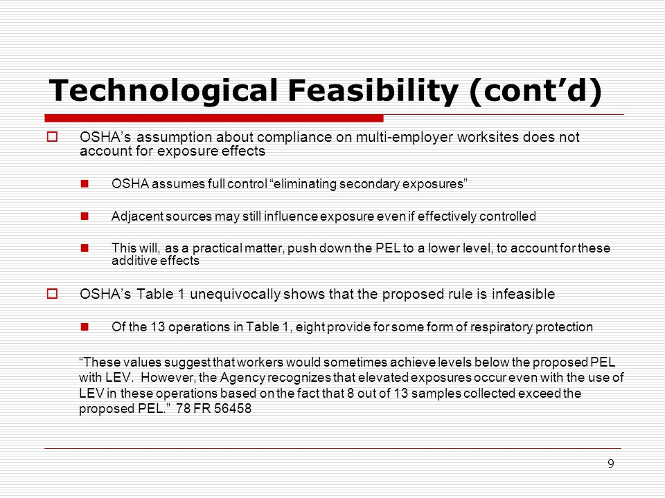 Technological Feasibility (cont'd)  OSHA's assumption about compliance on multi-employer worksites does not account for exposure effects OSHA assumes full control eliminating secondary exposures Adjacent sources may still influence exposure even if effectively controlled This will, as a practical matter, push down the PEL to a lower level, to account for these additive effects  OSHA's Table 1 unequivocally shows that the proposed rule is infeasible Of the 13 operations in Table 1, eight provide for some form of respiratory protection These values suggest that workers would sometimes achieve levels below the proposed PEL with LEV.