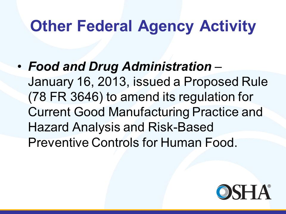 Other Federal Agency Activity Food and Drug Administration – January 16, 2013, issued a Proposed Rule (78 FR 3646) to amend its regulation for Current Good Manufacturing Practice and Hazard Analysis and Risk-Based Preventive Controls for Human Food.