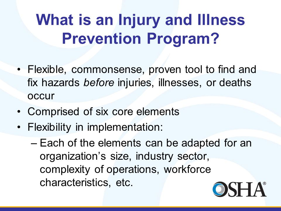What is an Injury and Illness Prevention Program? Flexible, commonsense, proven tool to find and fix hazards before injuries, illnesses, or deaths occ