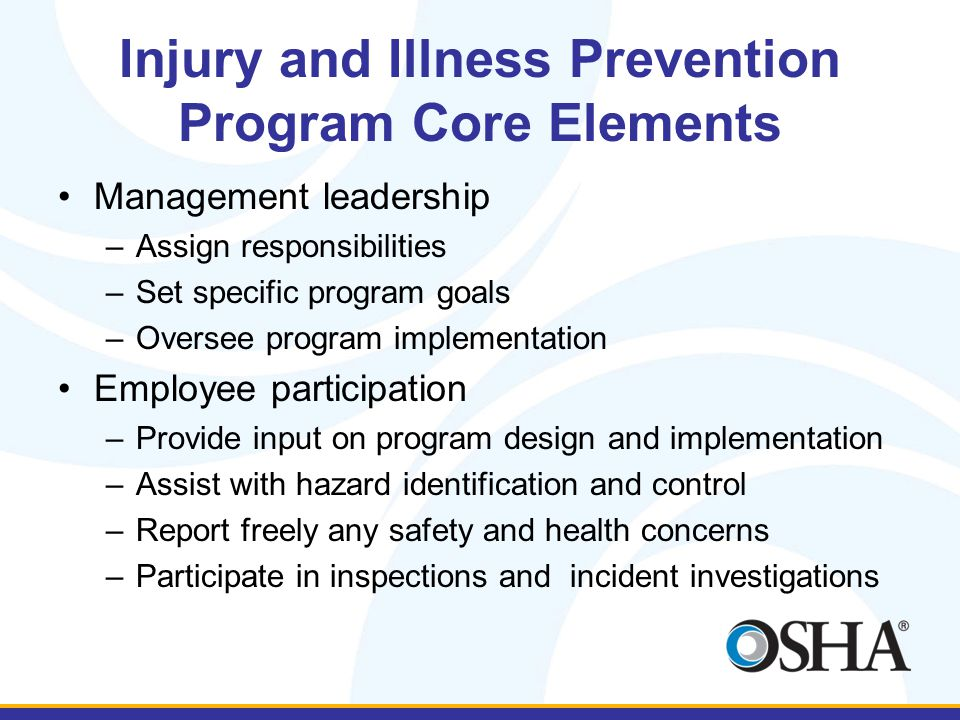 Injury and Illness Prevention Program Core Elements Management leadership –Assign responsibilities –Set specific program goals –Oversee program implementation Employee participation –Provide input on program design and implementation –Assist with hazard identification and control –Report freely any safety and health concerns –Participate in inspections and incident investigations