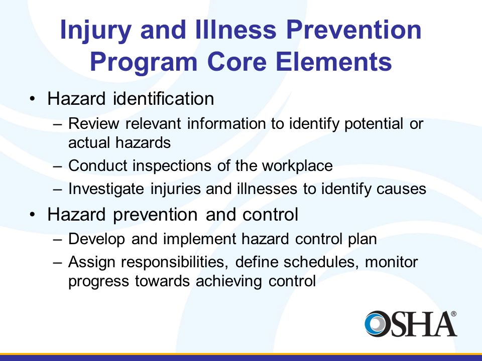 Injury and Illness Prevention Program Core Elements Hazard identification –Review relevant information to identify potential or actual hazards –Conduc