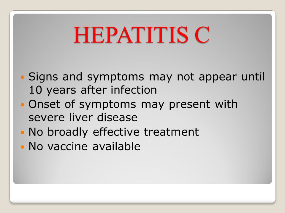 HEPATITIS C Signs and symptoms may not appear until 10 years after infection Onset of symptoms may present with severe liver disease No broadly effect