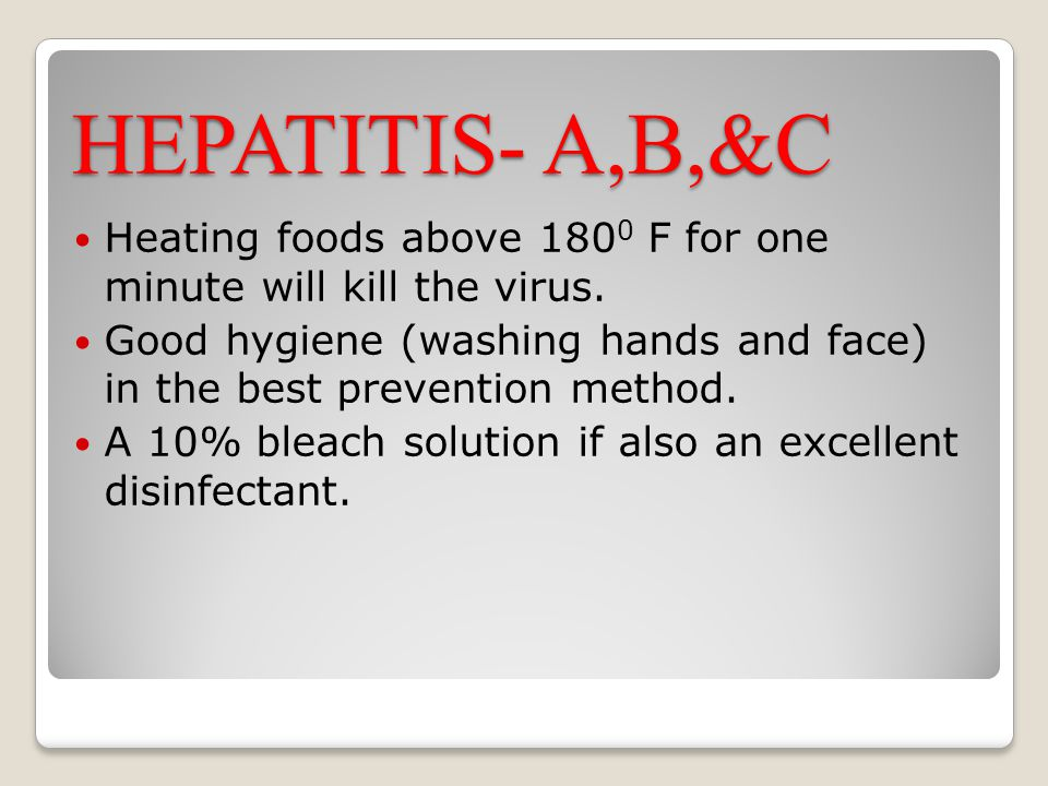 HEPATITIS- A,B,&C Heating foods above 180 0 F for one minute will kill the virus. Good hygiene (washing hands and face) in the best prevention method.