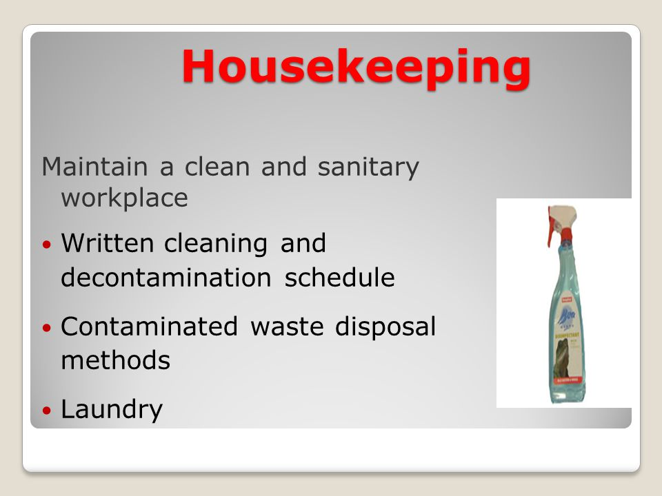 Housekeeping Maintain a clean and sanitary workplace Written cleaning and decontamination schedule Contaminated waste disposal methods Laundry