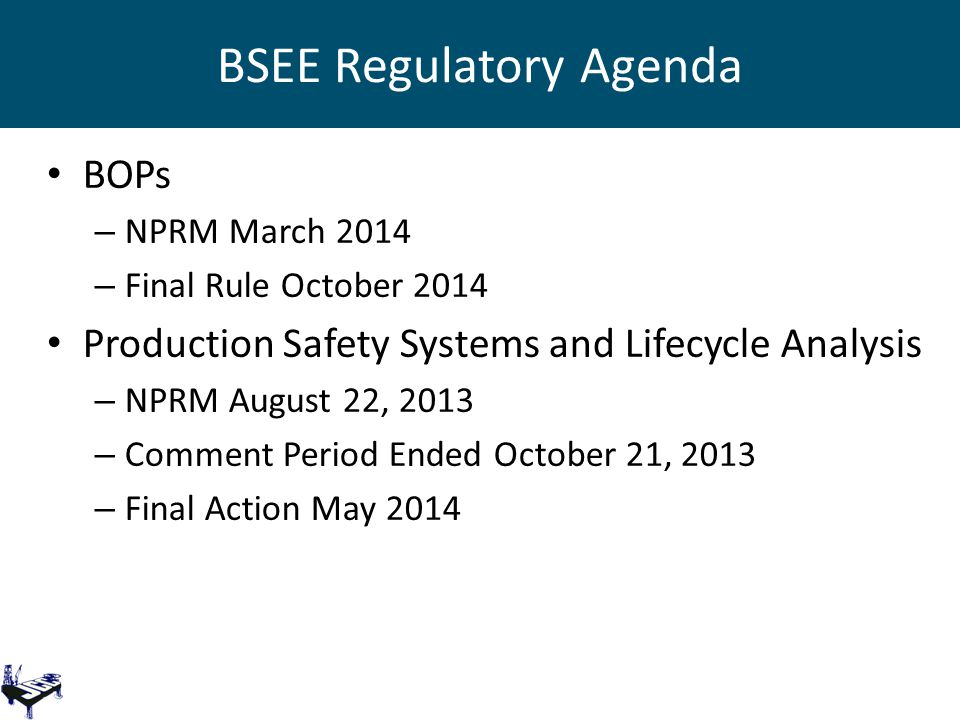 BSEE Regulatory Agenda BOPs – NPRM March 2014 – Final Rule October 2014 Production Safety Systems and Lifecycle Analysis – NPRM August 22, 2013 – Comment Period Ended October 21, 2013 – Final Action May 2014