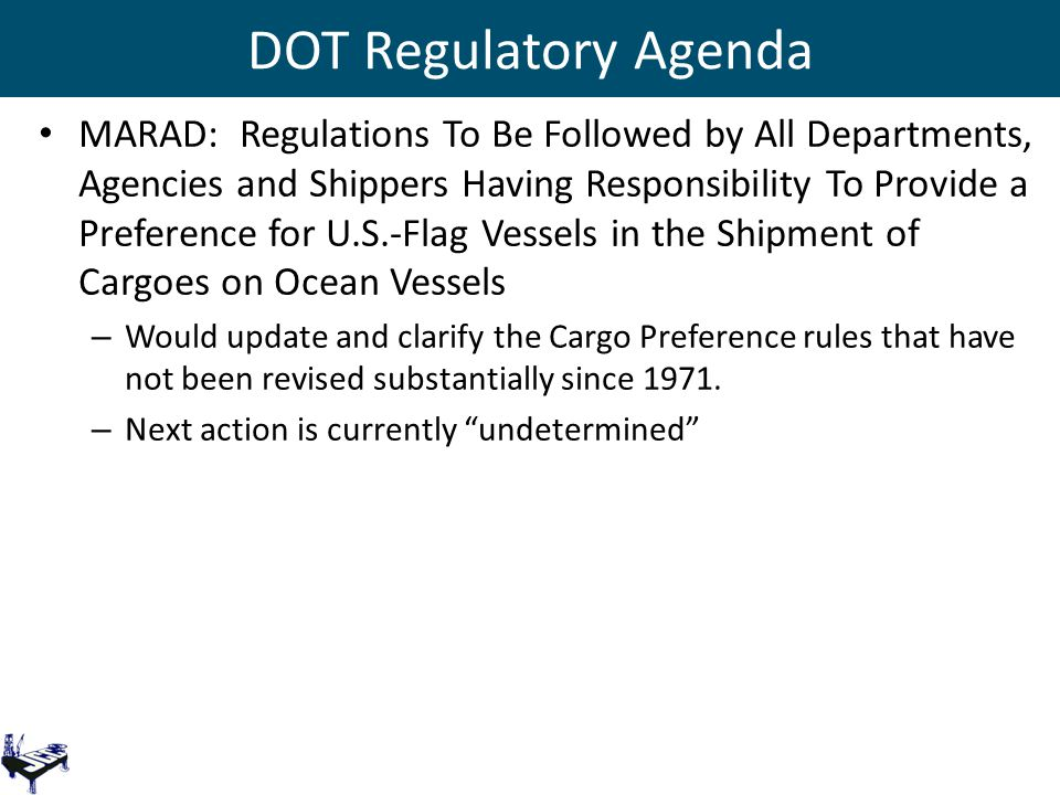 DOT Regulatory Agenda MARAD: Regulations To Be Followed by All Departments, Agencies and Shippers Having Responsibility To Provide a Preference for U.S.-Flag Vessels in the Shipment of Cargoes on Ocean Vessels – Would update and clarify the Cargo Preference rules that have not been revised substantially since 1971.