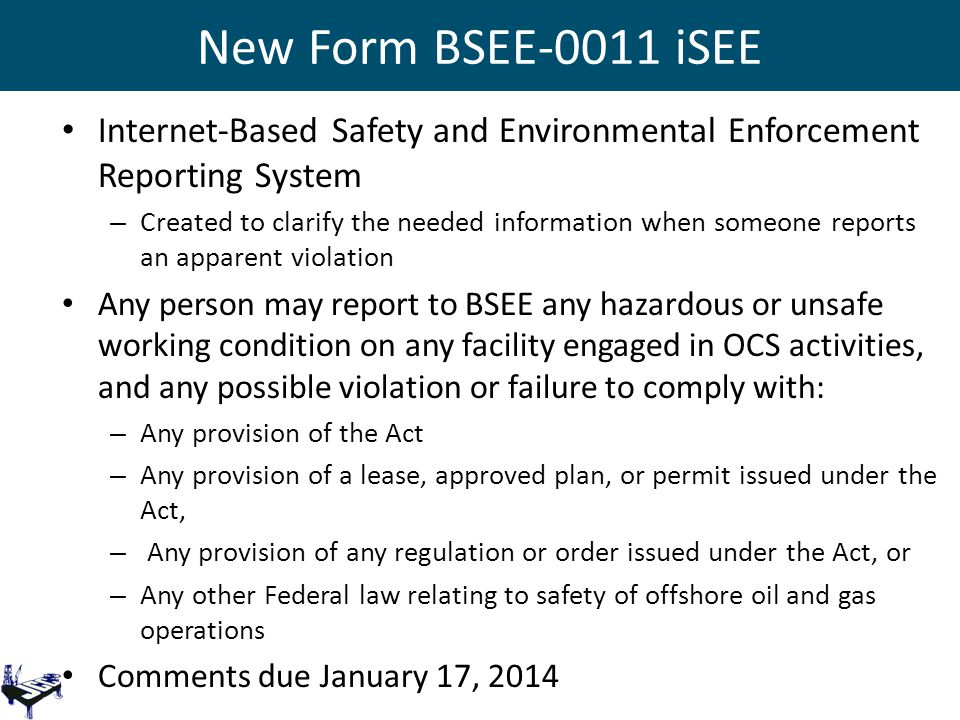 New Form BSEE-0011 iSEE Internet-Based Safety and Environmental Enforcement Reporting System – Created to clarify the needed information when someone reports an apparent violation Any person may report to BSEE any hazardous or unsafe working condition on any facility engaged in OCS activities, and any possible violation or failure to comply with: – Any provision of the Act – Any provision of a lease, approved plan, or permit issued under the Act, – Any provision of any regulation or order issued under the Act, or – Any other Federal law relating to safety of offshore oil and gas operations Comments due January 17, 2014
