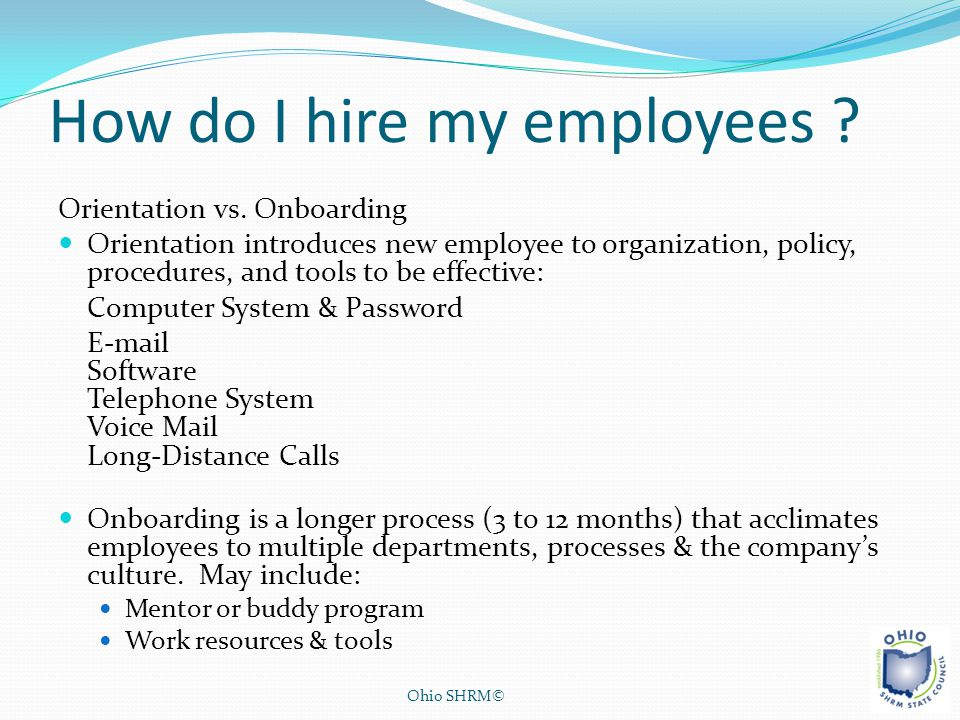 How do I hire my employees ? Orientation vs. Onboarding Orientation introduces new employee to organization, policy, procedures, and tools to be effec