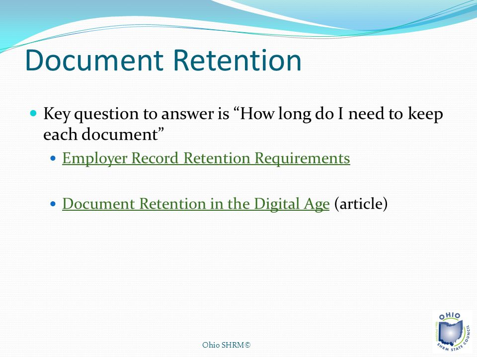 "Document Retention Key question to answer is ""How long do I need to keep each document"" Employer Record Retention Requirements Document Retention in t"