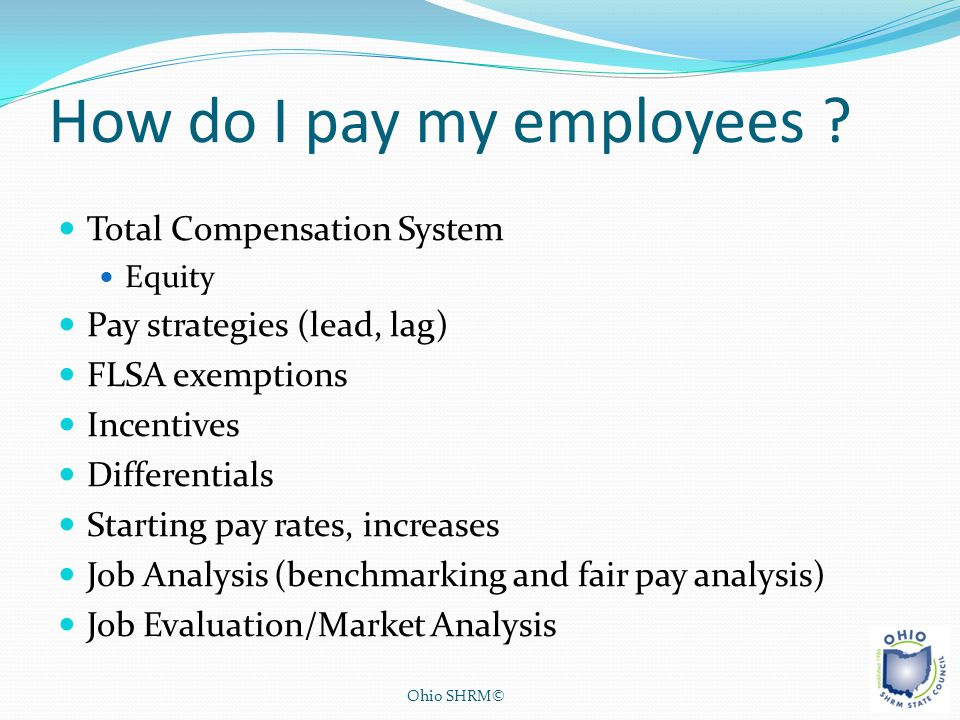 How do I pay my employees ? Total Compensation System Equity Pay strategies (lead, lag) FLSA exemptions Incentives Differentials Starting pay rates, i