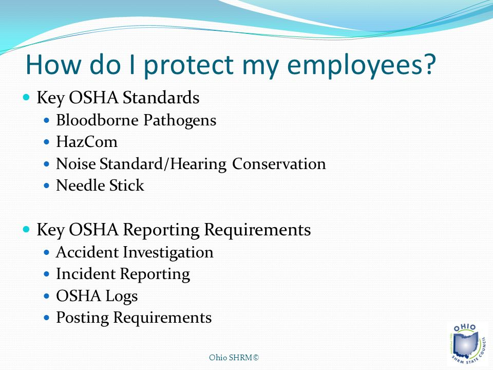 How do I protect my employees? Key OSHA Standards Bloodborne Pathogens HazCom Noise Standard/Hearing Conservation Needle Stick Key OSHA Reporting Requ