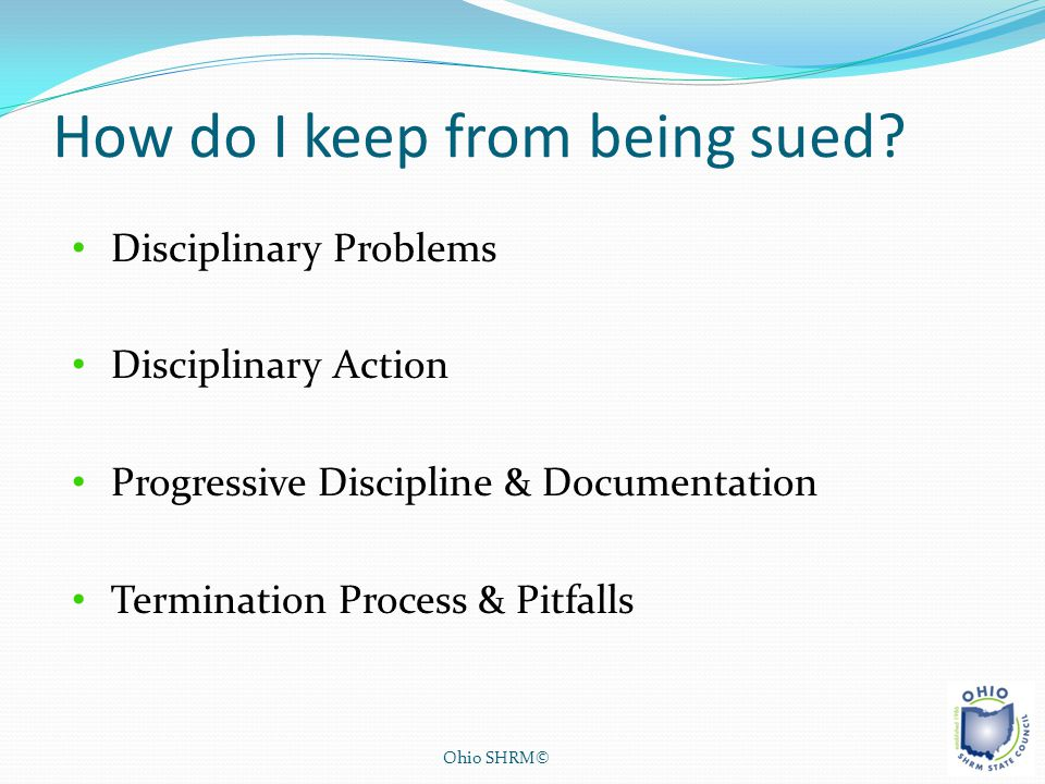 How do I keep from being sued? Ohio SHRM© Disciplinary Problems Disciplinary Action Progressive Discipline & Documentation Termination Process & Pitfa