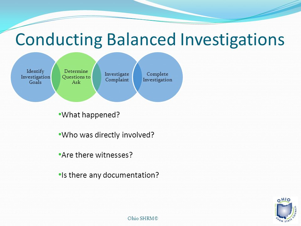 Conducting Balanced Investigations Ohio SHRM© Identify Investigation Goals Determine Questions to Ask Investigate Complaint Complete Investigation Wha