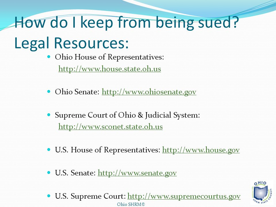 How do I keep from being sued? Legal Resources: Ohio House of Representatives: http://www.house.state.oh.us Ohio Senate: http://www.ohiosenate.govhttp
