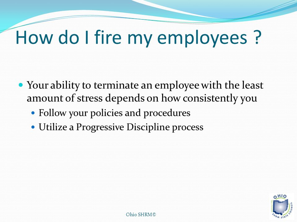 How do I fire my employees ? Your ability to terminate an employee with the least amount of stress depends on how consistently you Follow your policie
