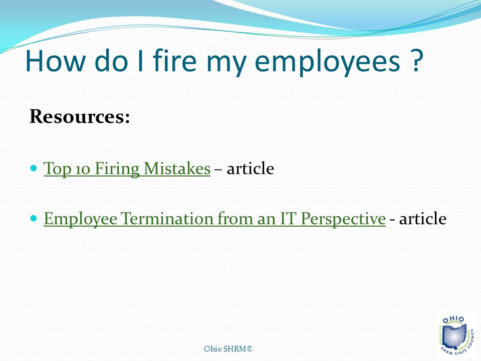 How do I fire my employees ? Resources: Top 10 Firing Mistakes – article Top 10 Firing Mistakes Employee Termination from an IT Perspective - article
