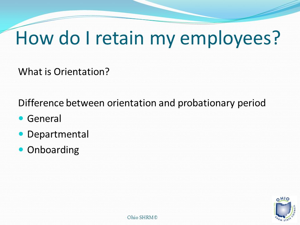 How do I retain my employees? What is Orientation? Difference between orientation and probationary period General Departmental Onboarding Ohio SHRM©