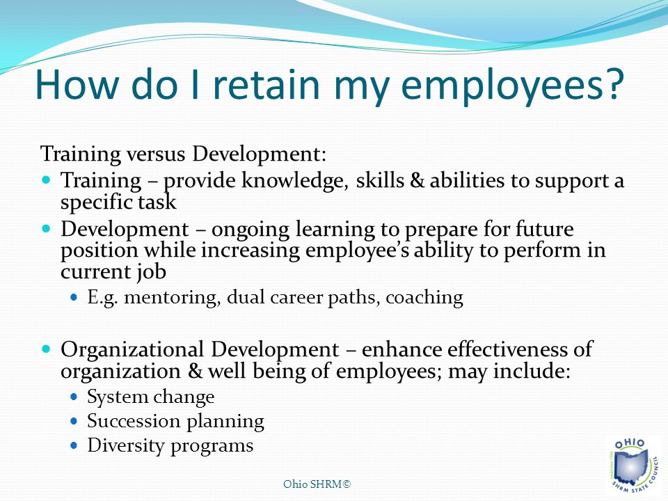 How do I retain my employees? Training versus Development: Training – provide knowledge, skills & abilities to support a specific task Development – o