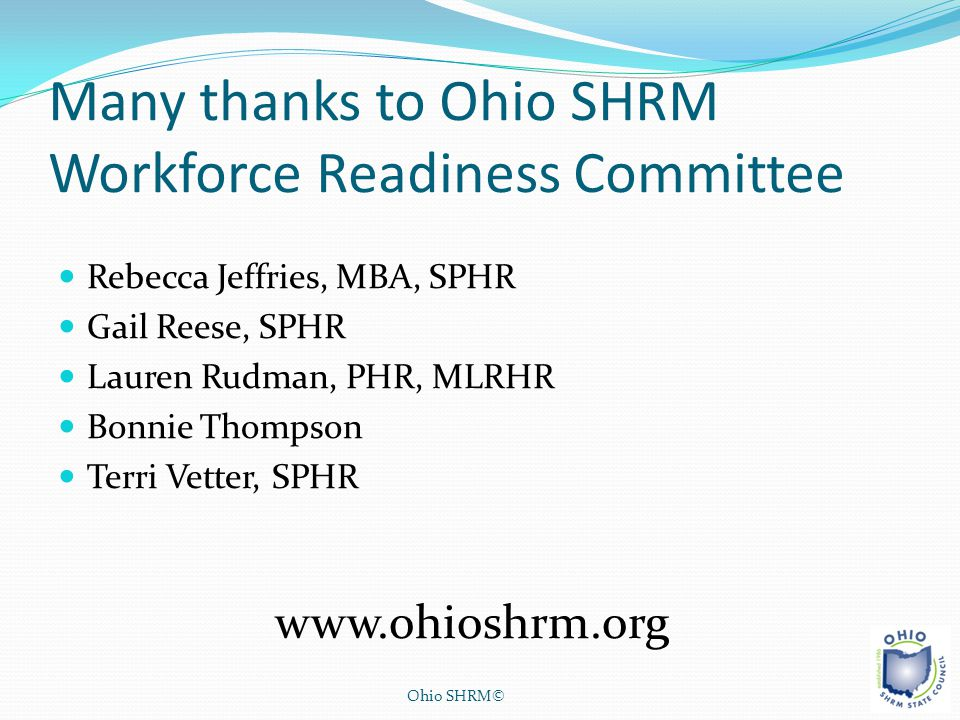 Many thanks to Ohio SHRM Workforce Readiness Committee Rebecca Jeffries, MBA, SPHR Gail Reese, SPHR Lauren Rudman, PHR, MLRHR Bonnie Thompson Terri Ve
