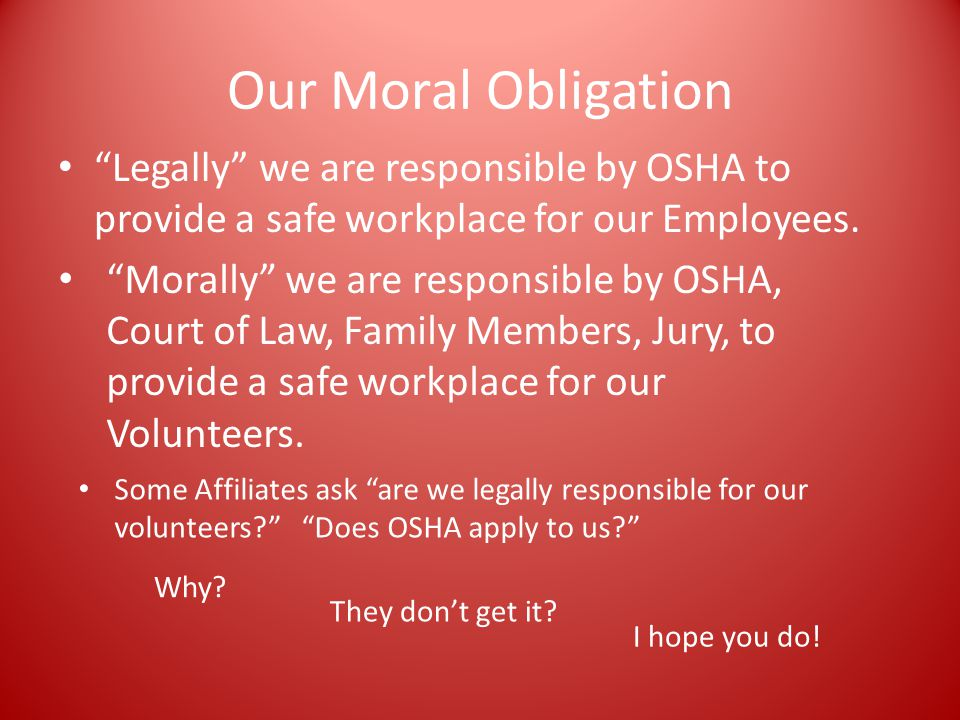 Our Moral Obligation Legally we are responsible by OSHA to provide a safe workplace for our Employees.