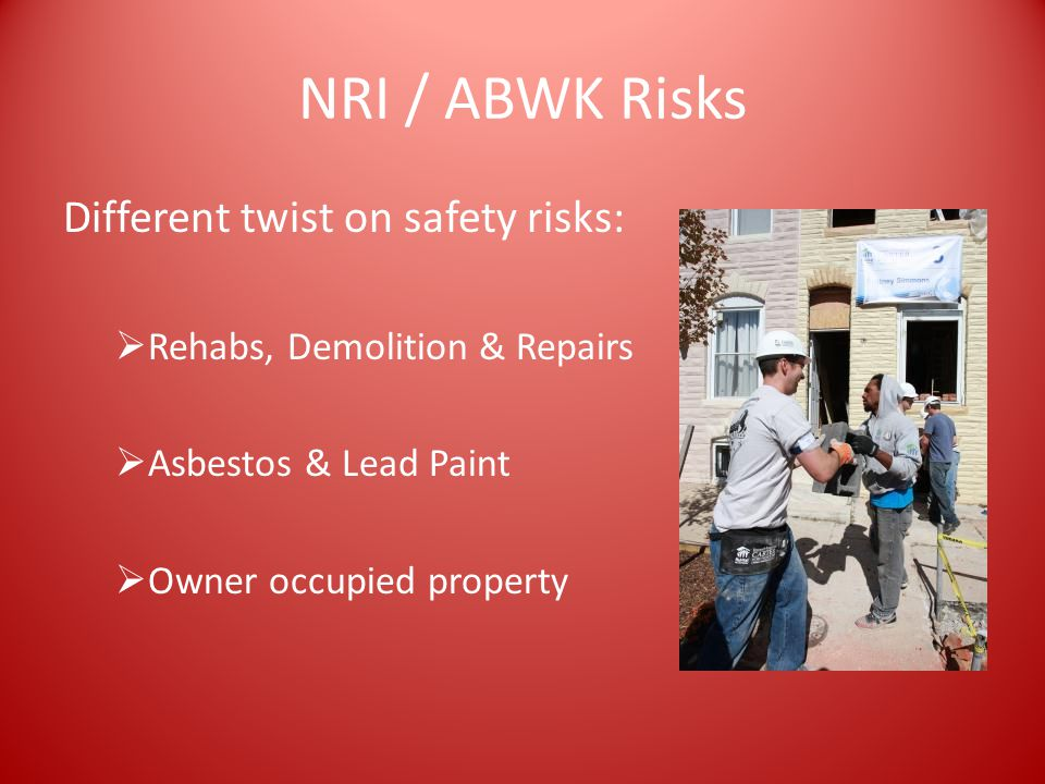 NRI / ABWK Risks Different twist on safety risks:  Rehabs, Demolition & Repairs  Asbestos & Lead Paint  Owner occupied property