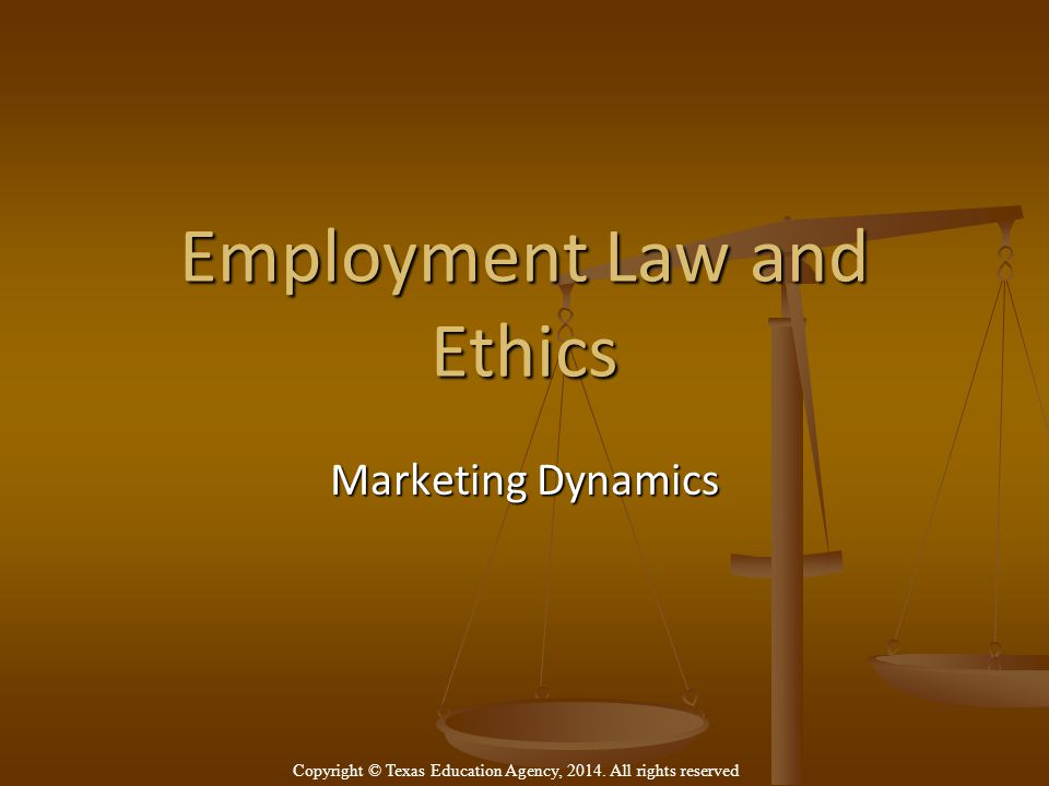 Employment Law and Ethics Marketing Dynamics Copyright © Texas Education Agency, 2014.