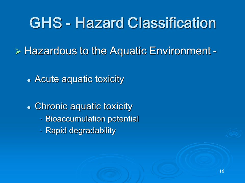 16 GHS - Hazard Classification  Hazardous to the Aquatic Environment - Acute aquatic toxicity Acute aquatic toxicity Chronic aquatic toxicity Chronic aquatic toxicity Bioaccumulation potentialBioaccumulation potential Rapid degradabilityRapid degradability