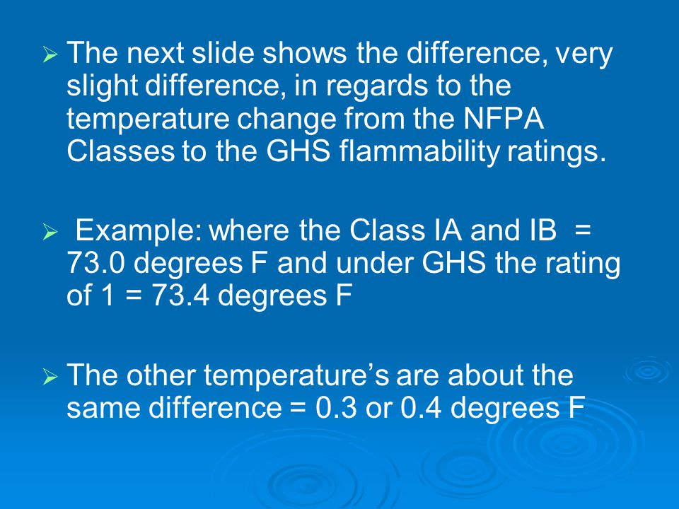   The next slide shows the difference, very slight difference, in regards to the temperature change from the NFPA Classes to the GHS flammability ratings.