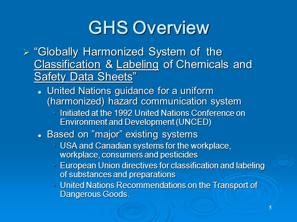 5 GHS Overview  Globally Harmonized System of the Classification & Labeling of Chemicals and Safety Data Sheets United Nations guidance for a uniform (harmonized) hazard communication system United Nations guidance for a uniform (harmonized) hazard communication system Initiated at the 1992 United Nations Conference on Environment and Development (UNCED)Initiated at the 1992 United Nations Conference on Environment and Development (UNCED) Based on major existing systems Based on major existing systems USA and Canadian systems for the workplace, workplace, consumers and pesticidesUSA and Canadian systems for the workplace, workplace, consumers and pesticides European Union directives for classification and labeling of substances and preparationsEuropean Union directives for classification and labeling of substances and preparations United Nations Recommendations on the Transport of Dangerous Goods.United Nations Recommendations on the Transport of Dangerous Goods.