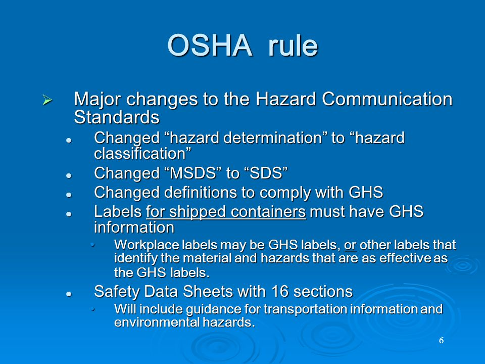 6 OSHA rule  Major changes to the Hazard Communication Standards Changed hazard determination to hazard classification Changed hazard determination to hazard classification Changed MSDS to SDS Changed MSDS to SDS Changed definitions to comply with GHS Changed definitions to comply with GHS Labels for shipped containers must have GHS information Labels for shipped containers must have GHS information Workplace labels may be GHS labels, or other labels that identify the material and hazards that are as effective as the GHS labels.Workplace labels may be GHS labels, or other labels that identify the material and hazards that are as effective as the GHS labels.