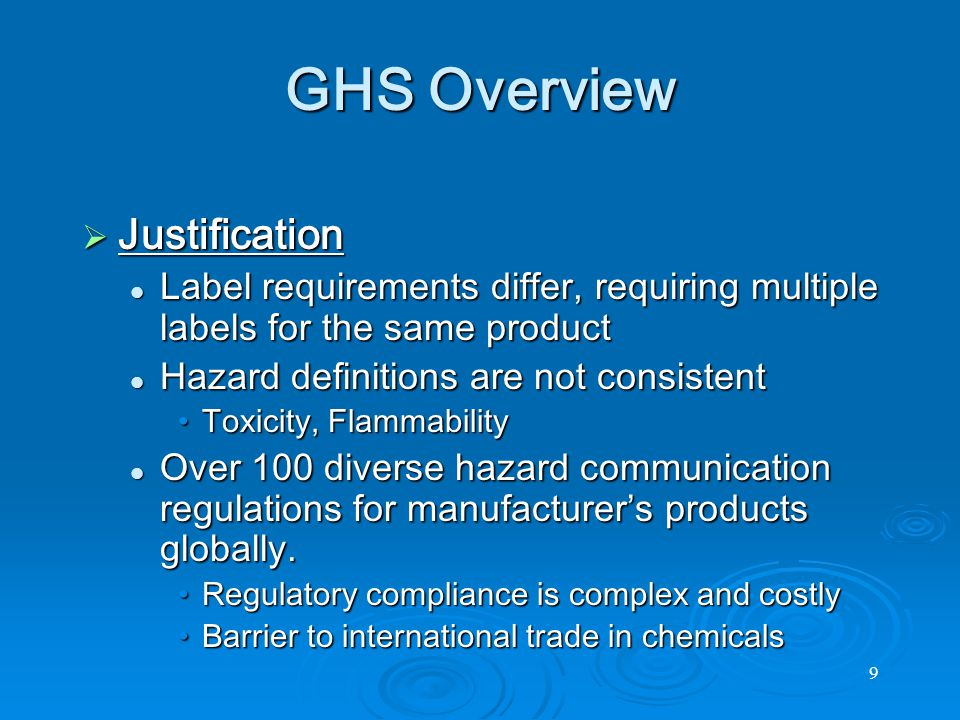9 GHS Overview  Justification Label requirements differ, requiring multiple labels for the same product Label requirements differ, requiring multiple labels for the same product Hazard definitions are not consistent Hazard definitions are not consistent Toxicity, FlammabilityToxicity, Flammability Over 100 diverse hazard communication regulations for manufacturer's products globally.