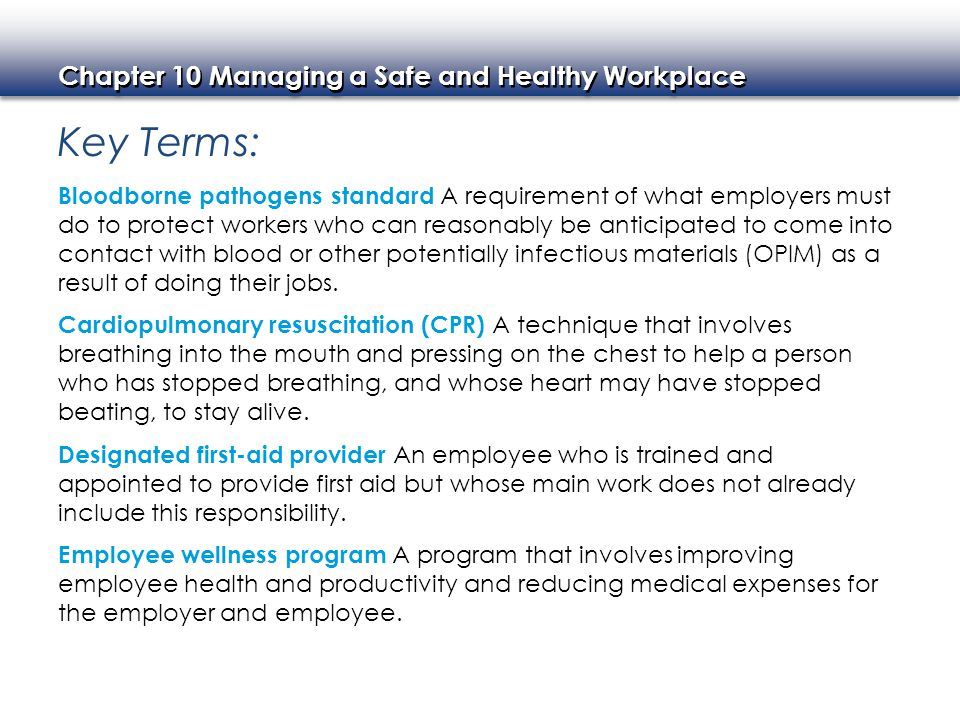 Chapter 10 Managing a Safe and Healthy Workplace Key Terms continued: Hazard Communication Standard (HCS) A standard designed to protect employees from physical hazards such as explosions and health hazards such as medical conditions caused by exposure to chemicals, also known as Right-to-Know or HAZCOM.