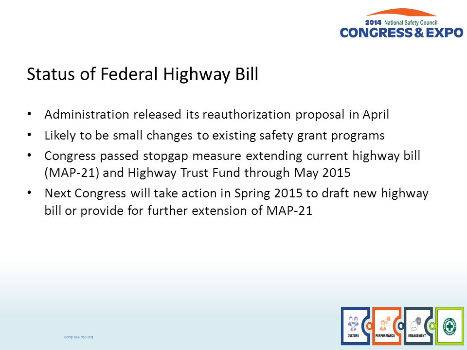 congress.nsc.org Status of Federal Highway Bill Administration released its reauthorization proposal in April Likely to be small changes to existing safety grant programs Congress passed stopgap measure extending current highway bill (MAP-21) and Highway Trust Fund through May 2015 Next Congress will take action in Spring 2015 to draft new highway bill or provide for further extension of MAP-21