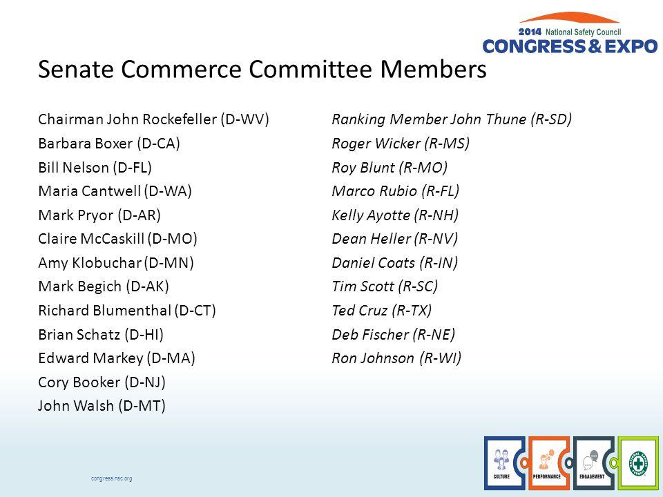 congress.nsc.org Senate Commerce Committee Members Chairman John Rockefeller (D-WV) Barbara Boxer (D-CA) Bill Nelson (D-FL) Maria Cantwell (D-WA) Mark Pryor (D-AR) Claire McCaskill (D-MO) Amy Klobuchar (D-MN) Mark Begich (D-AK) Richard Blumenthal (D-CT) Brian Schatz (D-HI) Edward Markey (D-MA) Cory Booker (D-NJ) John Walsh (D-MT) Ranking Member John Thune (R-SD) Roger Wicker (R-MS) Roy Blunt (R-MO) Marco Rubio (R-FL) Kelly Ayotte (R-NH) Dean Heller (R-NV) Daniel Coats (R-IN) Tim Scott (R-SC) Ted Cruz (R-TX) Deb Fischer (R-NE) Ron Johnson (R-WI)