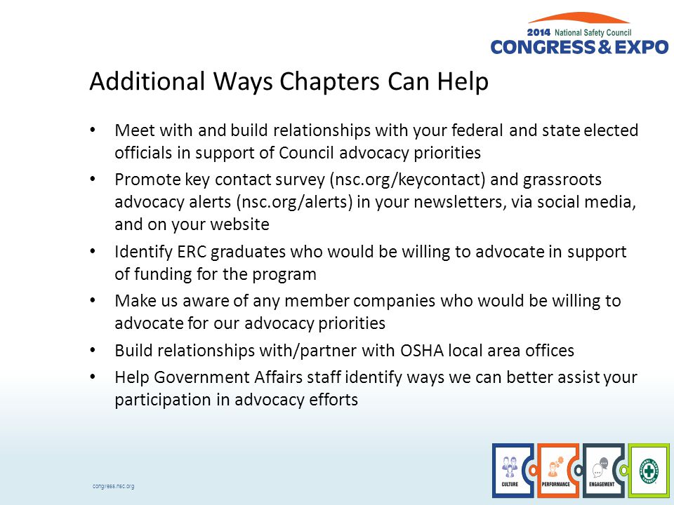 congress.nsc.org Additional Ways Chapters Can Help Meet with and build relationships with your federal and state elected officials in support of Council advocacy priorities Promote key contact survey (nsc.org/keycontact) and grassroots advocacy alerts (nsc.org/alerts) in your newsletters, via social media, and on your website Identify ERC graduates who would be willing to advocate in support of funding for the program Make us aware of any member companies who would be willing to advocate for our advocacy priorities Build relationships with/partner with OSHA local area offices Help Government Affairs staff identify ways we can better assist your participation in advocacy efforts