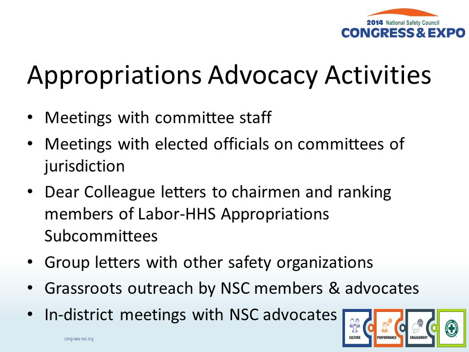congress.nsc.org Appropriations Advocacy Activities Meetings with committee staff Meetings with elected officials on committees of jurisdiction Dear Colleague letters to chairmen and ranking members of Labor-HHS Appropriations Subcommittees Group letters with other safety organizations Grassroots outreach by NSC members & advocates In-district meetings with NSC advocates