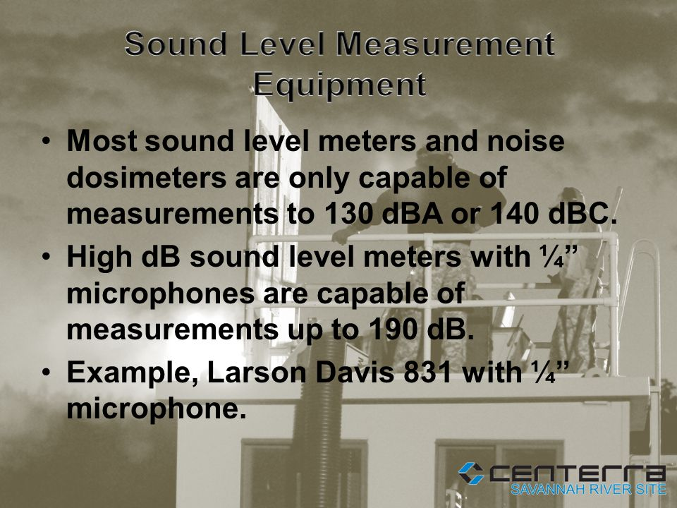 Most sound level meters and noise dosimeters are only capable of measurements to 130 dBA or 140 dBC.