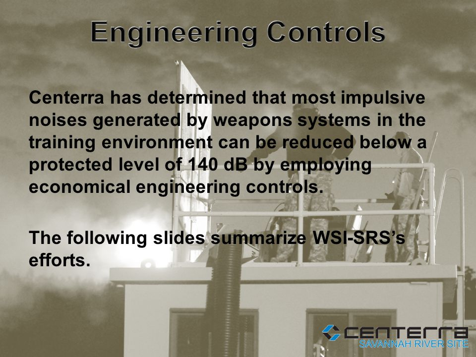 Centerra has determined that most impulsive noises generated by weapons systems in the training environment can be reduced below a protected level of 140 dB by employing economical engineering controls.