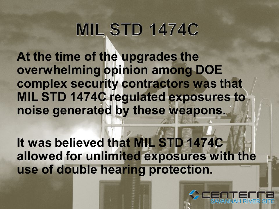At the time of the upgrades the overwhelming opinion among DOE complex security contractors was that MIL STD 1474C regulated exposures to noise generated by these weapons.