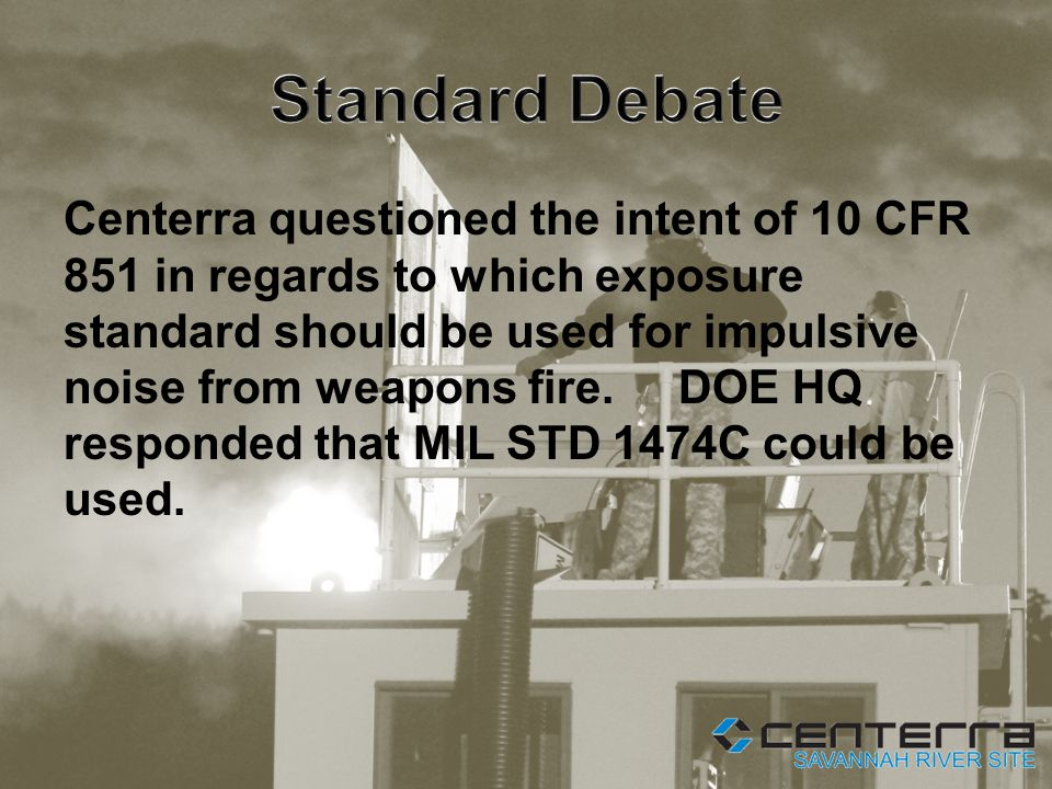 Centerra questioned the intent of 10 CFR 851 in regards to which exposure standard should be used for impulsive noise from weapons fire.