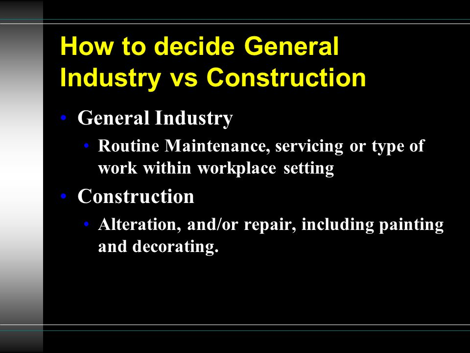 How to decide General Industry vs Construction General Industry Routine Maintenance, servicing or type of work within workplace setting Construction Alteration, and/or repair, including painting and decorating.