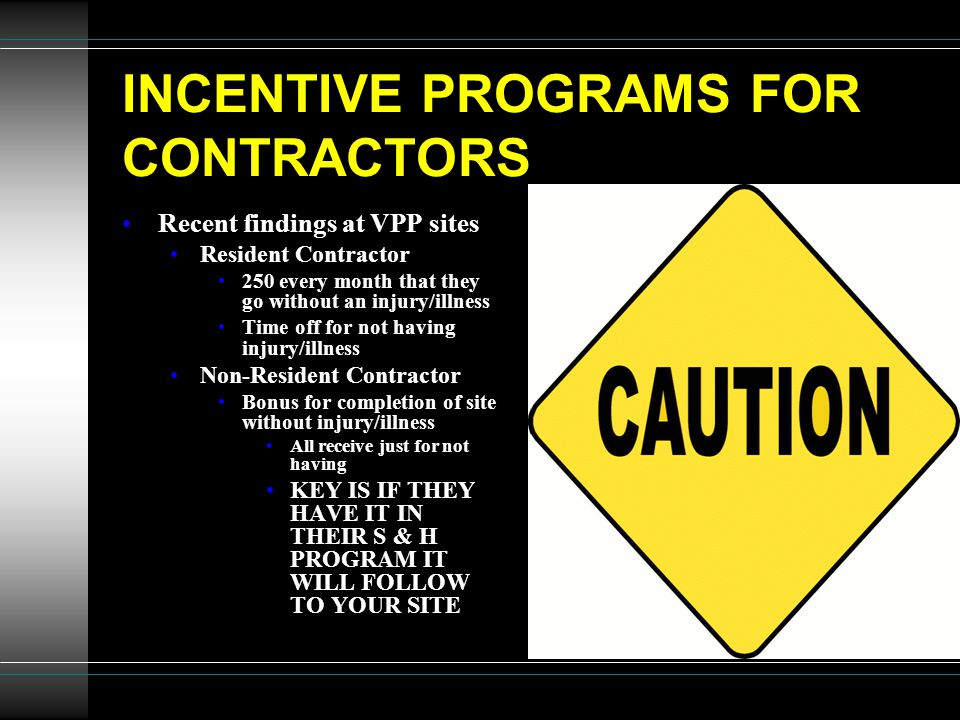 INCENTIVE PROGRAMS FOR CONTRACTORS Recent findings at VPP sites Resident Contractor 250 every month that they go without an injury/illness Time off for not having injury/illness Non-Resident Contractor Bonus for completion of site without injury/illness All receive just for not having KEY IS IF THEY HAVE IT IN THEIR S & H PROGRAM IT WILL FOLLOW TO YOUR SITE