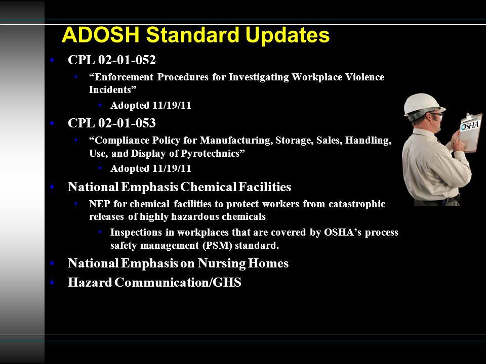 ADOSH Standard Updates CPL 02-01-052 Enforcement Procedures for Investigating Workplace Violence Incidents Adopted 11/19/11 CPL 02-01-053 Compliance Policy for Manufacturing, Storage, Sales, Handling, Use, and Display of Pyrotechnics Adopted 11/19/11 National Emphasis Chemical Facilities NEP for chemical facilities to protect workers from catastrophic releases of highly hazardous chemicals Inspections in workplaces that are covered by OSHA's process safety management (PSM) standard.