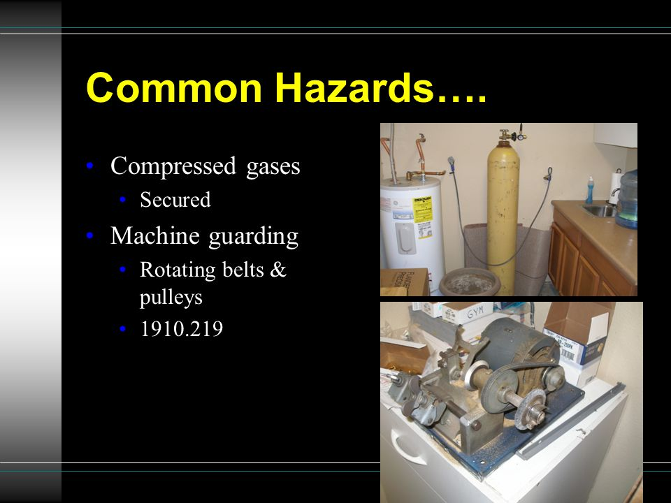 Common Hazards…. Compressed gases Secured Machine guarding Rotating belts & pulleys 1910.219