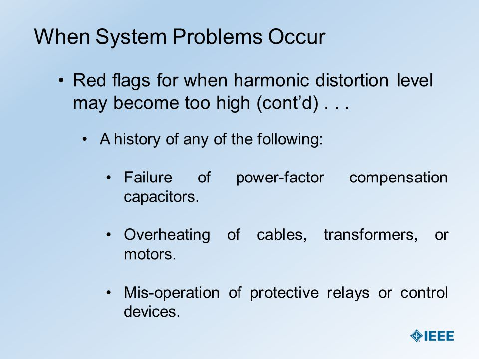 When System Problems Occur Red flags for when harmonic distortion level may become too high (cont'd)... A history of any of the following: Failure of