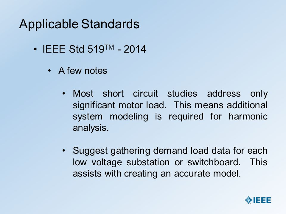 Applicable Standards IEEE Std 519 TM - 2014 A few notes Most short circuit studies address only significant motor load. This means additional system m