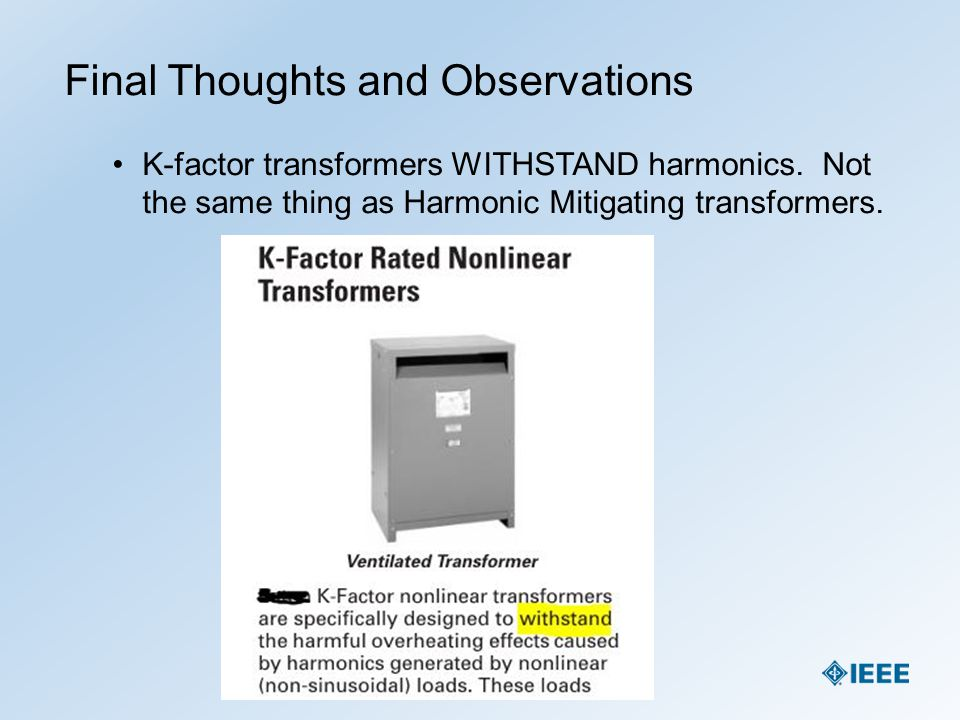 Final Thoughts and Observations K-factor transformers WITHSTAND harmonics. Not the same thing as Harmonic Mitigating transformers.